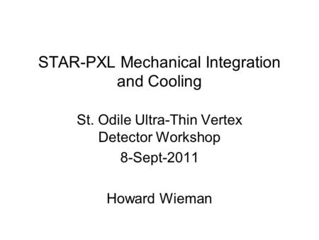 STAR-PXL Mechanical Integration and Cooling St. Odile Ultra-Thin Vertex Detector Workshop 8-Sept-2011 Howard Wieman.