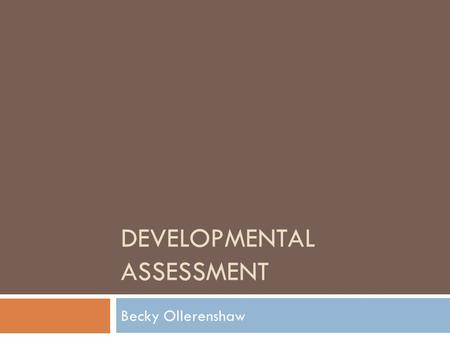 DEVELOPMENTAL ASSESSMENT Becky Ollerenshaw. Four main areas  Gross motor  Fine motor and vision  Hearing, Speech and Language  Social, Emotional.