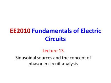 EE2010 Fundamentals of Electric Circuits Lecture 13 Sinusoidal sources and the concept of phasor in circuit analysis.