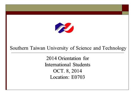 Southern Taiwan University of Science and Technology 2014 Orientation for International Students OCT. 8, 2014 Location: E0703.