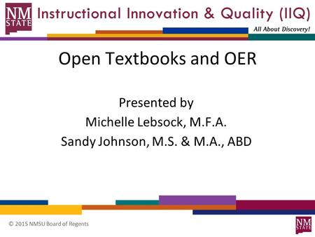 © 2015 NMSU Board of Regents Open Textbooks and OER Presented by Michelle Lebsock, M.F.A. Sandy Johnson, M.S. & M.A., ABD.