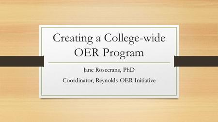 Creating a College-wide OER Program Jane Rosecrans, PhD Coordinator, Reynolds OER Initiative.