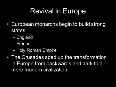Revival in Europe European monarchs begin to build strong states –England –France –Holy Roman Empire The Crusades sped up the transformation in Europe.