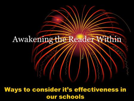 Awakening the Reader Within Ways to consider it's effectiveness in our schools.