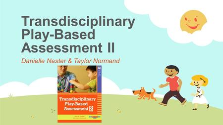 Transdisciplinary Play-Based Assessment II Danielle Nester & Taylor Normand.