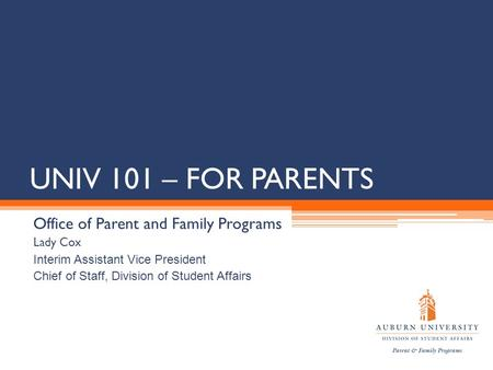 UNIV 101 – FOR PARENTS Office of Parent and Family Programs Lady Cox Interim Assistant Vice President Chief of Staff, Division of Student Affairs.