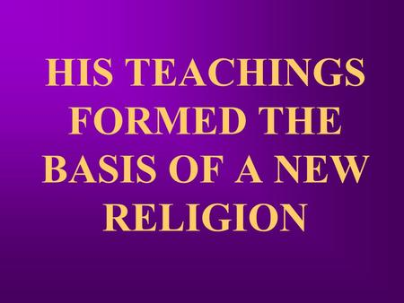 HIS TEACHINGS FORMED THE BASIS OF A NEW RELIGION.