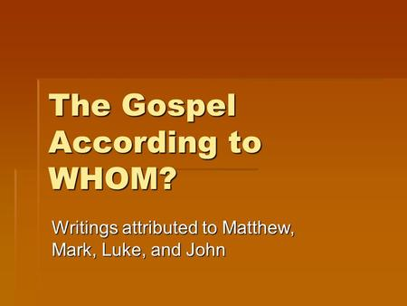 The Gospel According to WHOM? Writings attributed to Matthew, Mark, Luke, and John.