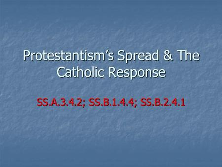 Protestantism's Spread & The Catholic Response SS.A.3.4.2; SS.B.1.4.4; SS.B.2.4.1.