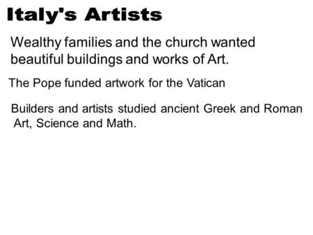 Wealthy families and the church wanted beautiful buildings and works of Art. The Pope funded artwork for the Vatican Builders and artists studied ancient.