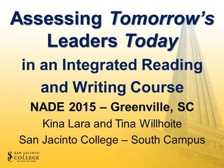Assessing Tomorrow's Leaders Today in an Integrated Reading and Writing Course NADE 2015 – Greenville, SC Kina Lara and Tina Willhoite San Jacinto College.