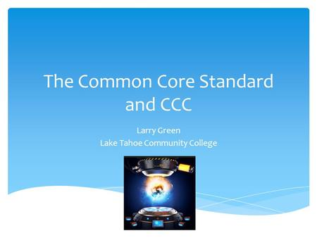 The Common Core Standard and CCC Larry Green Lake Tahoe Community College.