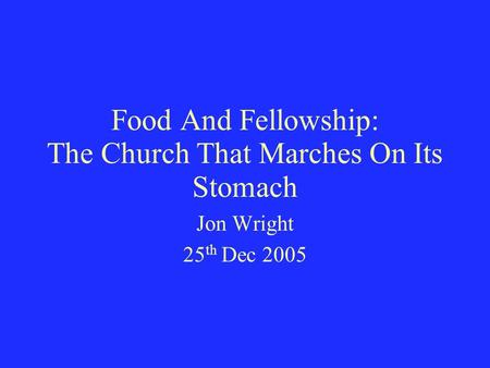 Food And Fellowship: The Church That Marches On Its Stomach Jon Wright 25 th Dec 2005.