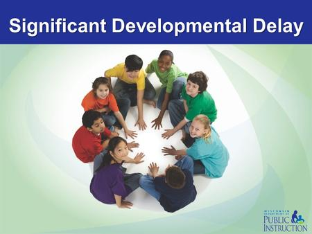 Significant Developmental Delay. PI 11 Significant Developmental Delay Current Definition - In effect through June 30, 2015 SIGNIFICANT DEVELOPMENTAL.