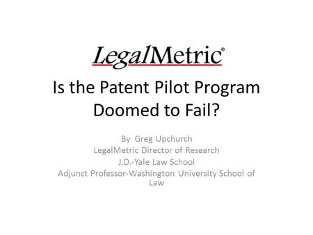 Is the Patent Pilot Program Doomed to Fail? By Greg Upchurch LegalMetric Director of Research J.D.-Yale Law School Adjunct Professor-Washington University.