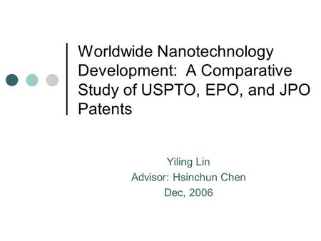 Worldwide Nanotechnology Development: A Comparative Study of USPTO, EPO, and JPO Patents Yiling Lin Advisor: Hsinchun Chen Dec, 2006.
