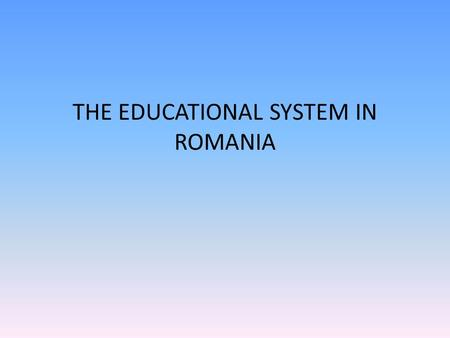 THE EDUCATIONAL SYSTEM IN ROMANIA. Romanian Education al System's Description The Romanian educational structure consists in a vertical system of schooling.