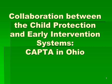 1 Collaboration between the Child Protection and Early Intervention Systems: CAPTA in Ohio.
