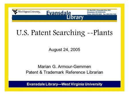 Evansdale Library—West Virginia University U.S. Patent Searching --Plants August 24, 2005 Marian G. Armour-Gemmen Patent & Trademark Reference Librarian.