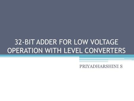 32-BIT ADDER FOR LOW VOLTAGE OPERATION WITH LEVEL CONVERTERS PRIYADHARSHINI S.