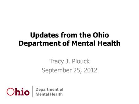 Updates from the Ohio Department of Mental Health Tracy J. Plouck September 25, 2012.