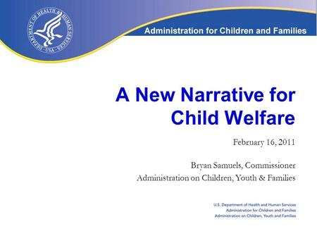 A New Narrative for Child Welfare February 16, 2011 Bryan Samuels, Commissioner Administration on Children, Youth & Families.