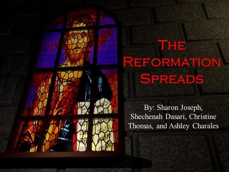 The Reformation Spreads By: Sharon Joseph, Shechenah Dasari, Christine Thomas, and Ashley Charales.