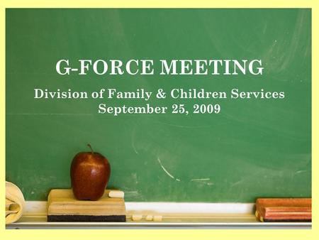 1 G-FORCE MEETING Division of Family & Children Services September 25, 2009.
