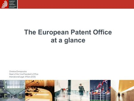 The European Patent Office at a glance Christos Dimopoulos Head of the Vice-President's Office International/Legal Affairs (DG5)