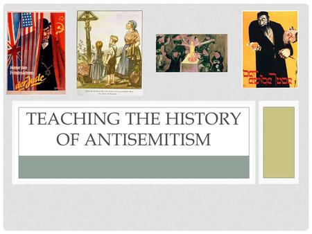 TEACHING THE HISTORY OF ANTISEMITISM. RATIONALE Why teach the history of antisemitism in Europe? May not know what it is or means Gives historical context.