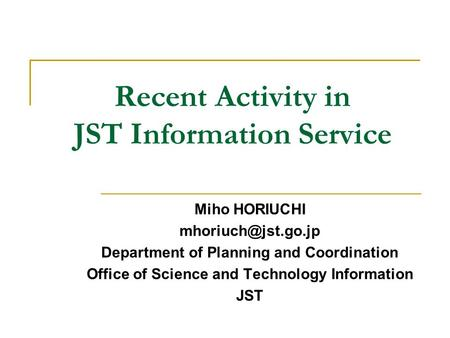 Recent Activity in JST Information Service Miho HORIUCHI Department of Planning and Coordination Office of Science and Technology Information.