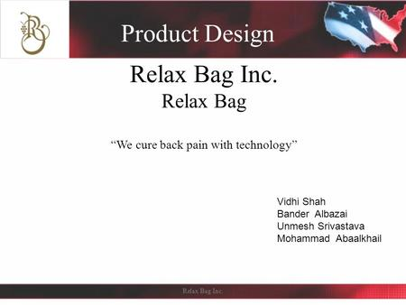 "Relax Bag Inc. Relax Bag ""We cure back pain with technology"" Product Design Relax Bag Inc. Vidhi Shah Bander Albazai Unmesh Srivastava Mohammad Abaalkhail."