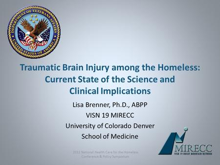 Traumatic Brain Injury among the Homeless: Current State of the Science and Clinical Implications Lisa Brenner, Ph.D., ABPP VISN 19 MIRECC University of.