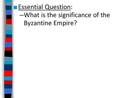 ■ Essential Question: – What is the significance of the Byzantine Empire?