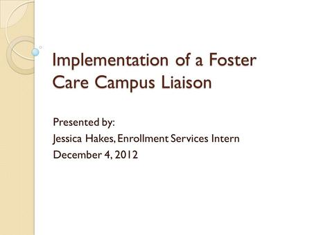 Implementation of a Foster Care Campus Liaison Presented by: Jessica Hakes, Enrollment Services Intern December 4, 2012.