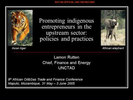 Promoting indigenous entrepreneurs in the upstream sector: policies and practices Lamon Rutten Chief, Finance and Energy UNCTAD 9 th African Oil&Gas Trade.