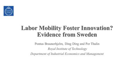Labor Mobility Foster Innovation? Evidence from Sweden Pontus Braunerhjelm, Ding Ding and Per Thulin Royal Institute of Technology Department of Industrial.