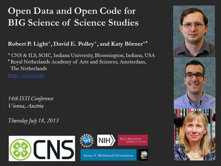 Open Data and Open Code for BIG Science of Science Studies Robert P. Light +, David E. Polley +, and Katy Börner +* + CNS & ILS, SOIC, Indiana University,
