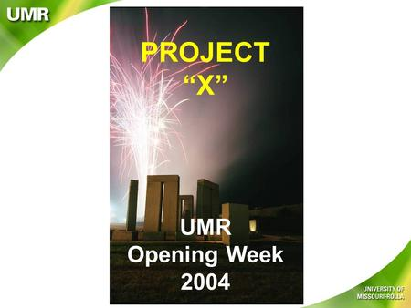 "UMR Opening Week 2004 PROJECT ""X"". New Student Programs & Enrollment Management NIKKO and UMR working together for Powerful FUN! Freshman Class of 2004."