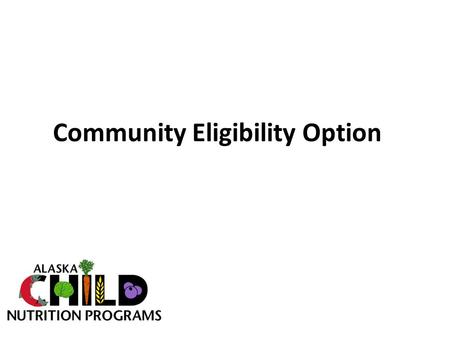 Community Eligibility Option. History of Community Eligibility o Healthy Hunger Free Kids Act of 2010 included Community Eligibility as a new option to.