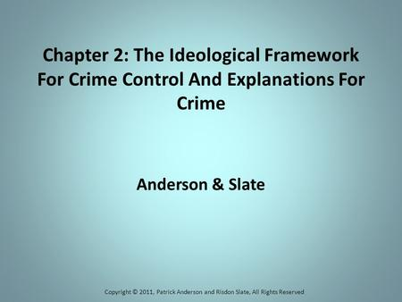 Chapter 2: The Ideological Framework For Crime Control And Explanations For Crime Anderson & Slate Copyright © 2011, Patrick Anderson and Risdon Slate,