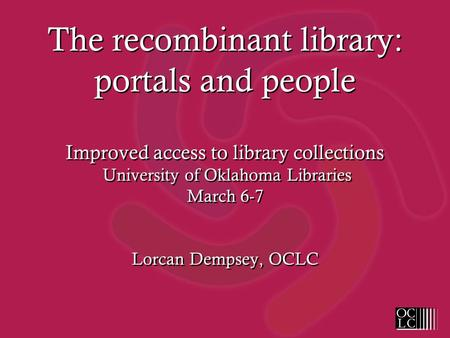 The recombinant library: portals and people Improved access to library collections University of Oklahoma Libraries March 6-7 Lorcan Dempsey, OCLC.