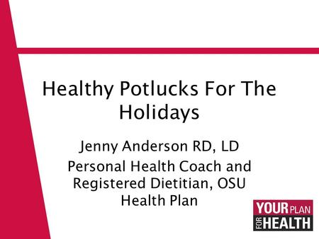 Healthy Potlucks For The Holidays Jenny Anderson RD, LD Personal Health Coach and Registered Dietitian, OSU Health Plan.