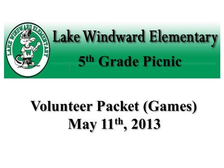 5 th Grade Picnic Volunteer Packet (Games) May 11 th, 2013.