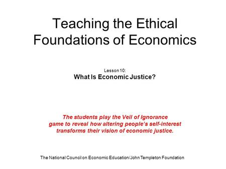 The National Council on Economic Education/John Templeton Foundation Teaching the Ethical Foundations of Economics Lesson 10: What Is Economic Justice?