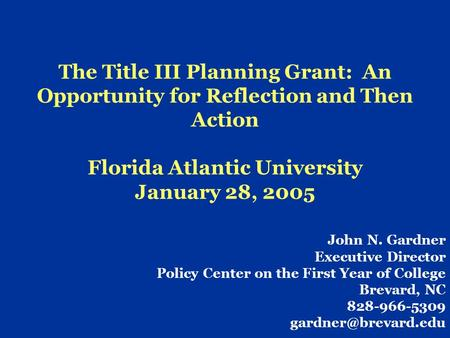 The Title III Planning Grant: An Opportunity for Reflection and Then Action Florida Atlantic University January 28, 2005 John N. Gardner Executive Director.