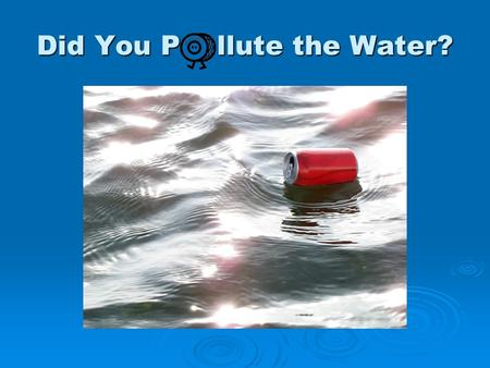 Did You P llute the Water?. Brainstorm! Sources of Water.