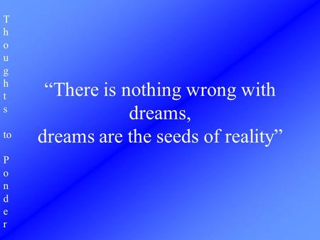 "T h o u g h t s to P o n d e r ""There is nothing wrong with dreams, dreams are the seeds of reality"""