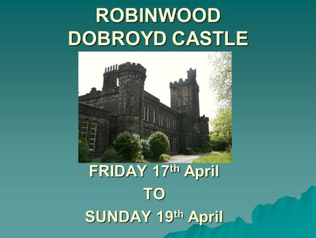 ROBINWOOD DOBROYD CASTLE FRIDAY 17 th April TO SUNDAY 19 th April.