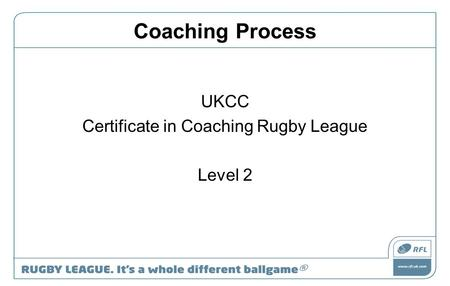 Coaching Process UKCC Certificate in Coaching Rugby League Level 2.